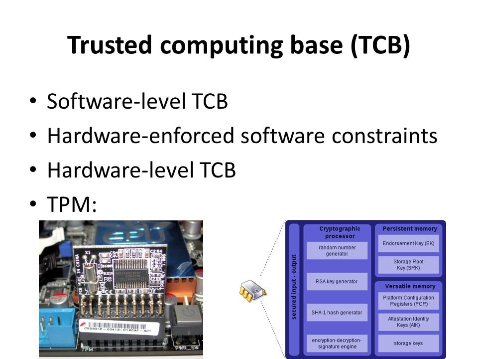 Trusted computing base (TCB) Software-level TCB Hardware-enforced software constraints Hardware-level TCB TPM: