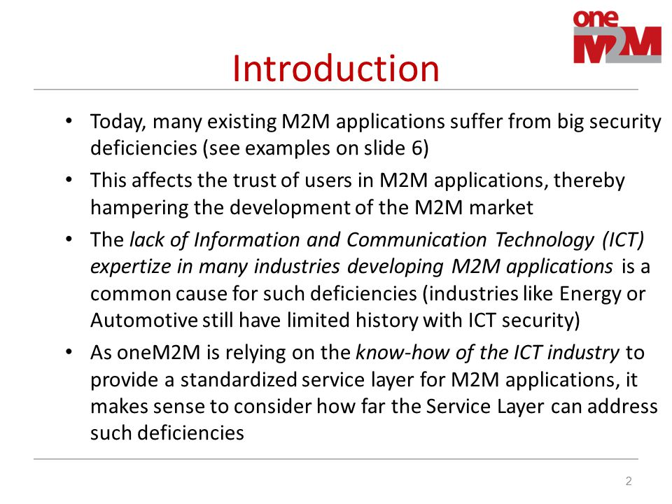 Introduction Today, many existing M2M applications suffer from big security deficiencies (see examples on slide 6) This affects the trust of users in M2M applications, thereby hampering the development of the M2M market The lack of Information and Communication Technology (ICT) expertize in many industries developing M2M applications is a common cause for such deficiencies (industries like Energy or Automotive still have limited history with ICT security) As oneM2M is relying on the know-how of the ICT industry to provide a standardized service layer for M2M applications, it makes sense to consider how far the Service Layer can address such deficiencies 2