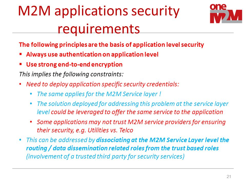 M2M applications security requirements The following principles are the basis of application level security  Always use authentication on application level  Use strong end-to-end encryption This implies the following constraints: Need to deploy application specific security credentials: The same applies for the M2M Service layer .