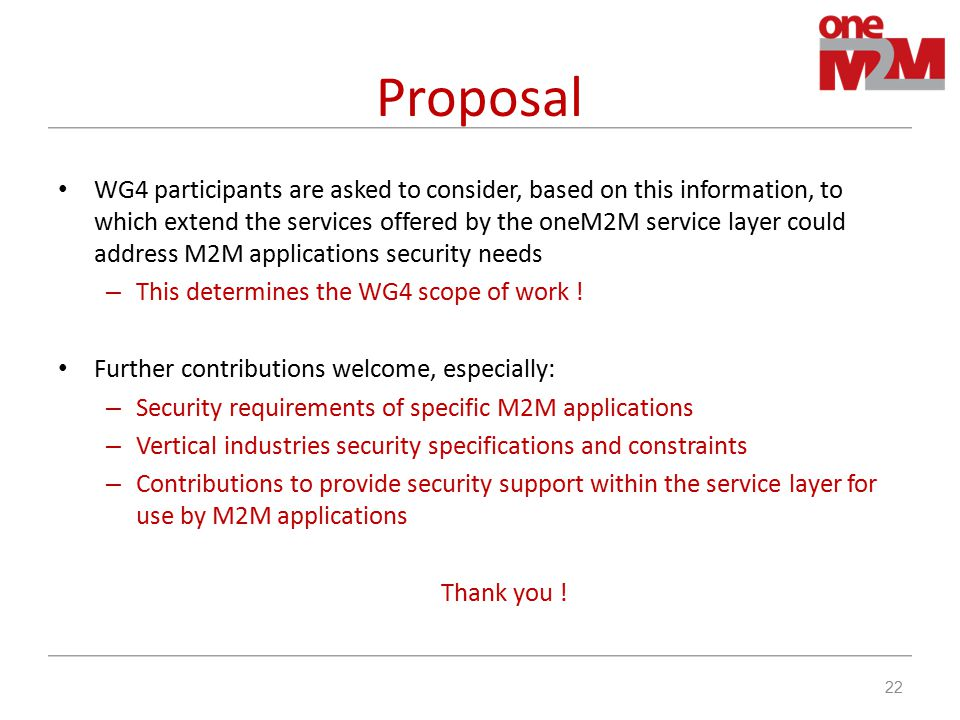 Proposal WG4 participants are asked to consider, based on this information, to which extend the services offered by the oneM2M service layer could address M2M applications security needs – This determines the WG4 scope of work .