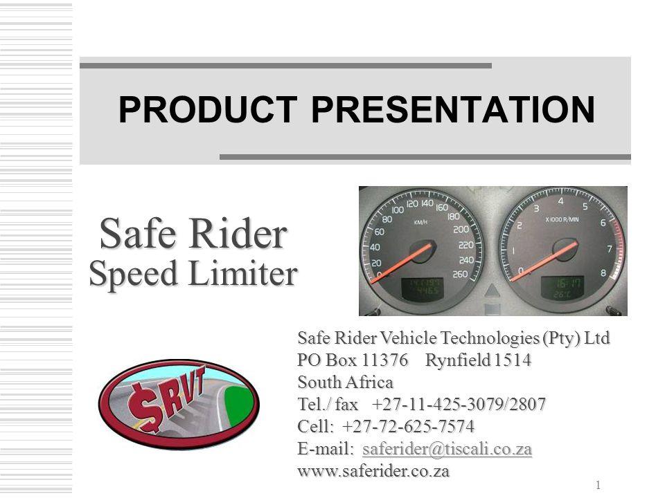 1 PRODUCT PRESENTATION Safe Rider Speed Limiter Safe Rider Vehicle Technologies (Pty) Ltd PO Box 11376 Rynfield 1514 South Africa Tel./ fax +27-11-425