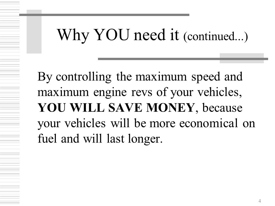 4 Why YOU need it (continued...) By controlling the maximum speed and maximum engine revs of your vehicles, YOU WILL SAVE MONEY, because your vehicles