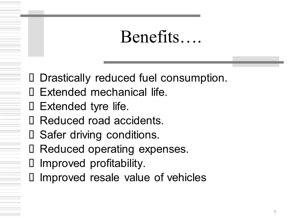 7 Benefits….  Drastically reduced fuel consumption.  Extended mechanical life.  Extended tyre life.  Reduced road accidents.  Safer driving condi
