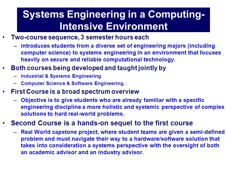 Best Practices in Teaching Systems Engineering to Undergraduates 11 hamilton@auburn.edu Systems Engineering in a Computing- Intensive Environment Two-course sequence, 3 semester hours each –introduces students from a diverse set of engineering majors (including computer science) to systems engineering in an environment that focuses heavily on secure and reliable computational technology.
