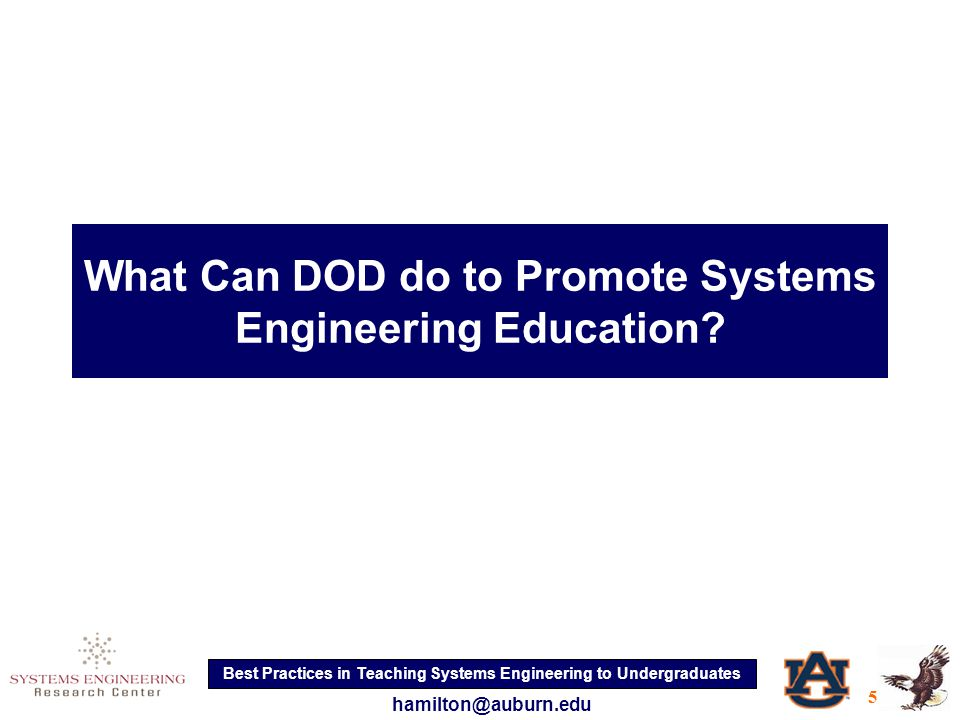 Best Practices in Teaching Systems Engineering to Undergraduates 5 hamilton@auburn.edu What Can DOD do to Promote Systems Engineering Education
