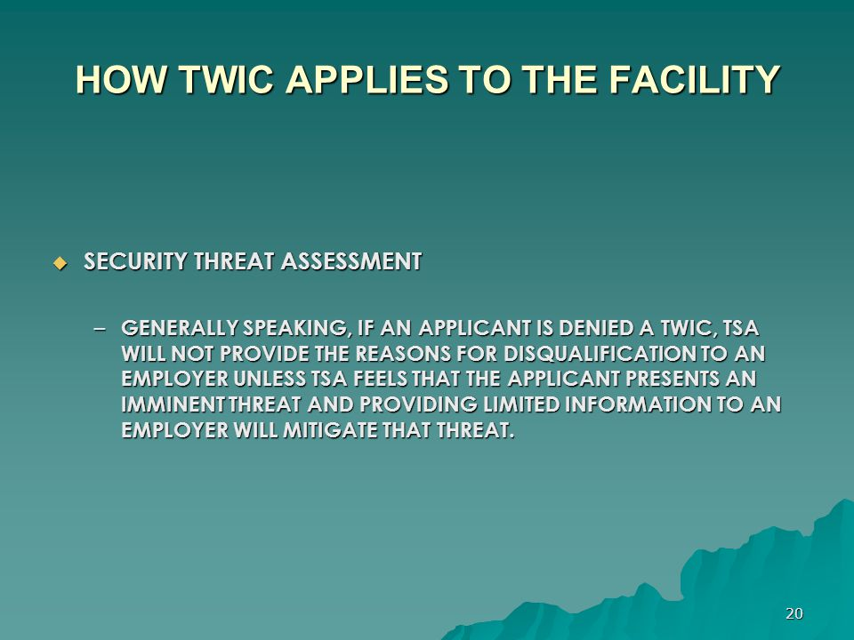 20 HOW TWIC APPLIES TO THE FACILITY  SECURITY THREAT ASSESSMENT – GENERALLY SPEAKING, IF AN APPLICANT IS DENIED A TWIC, TSA WILL NOT PROVIDE THE REAS