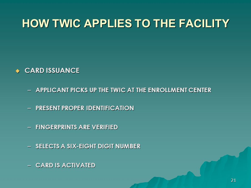 21 HOW TWIC APPLIES TO THE FACILITY  CARD ISSUANCE – APPLICANT PICKS UP THE TWIC AT THE ENROLLMENT CENTER – PRESENT PROPER IDENTIFICATION – FINGERPRI