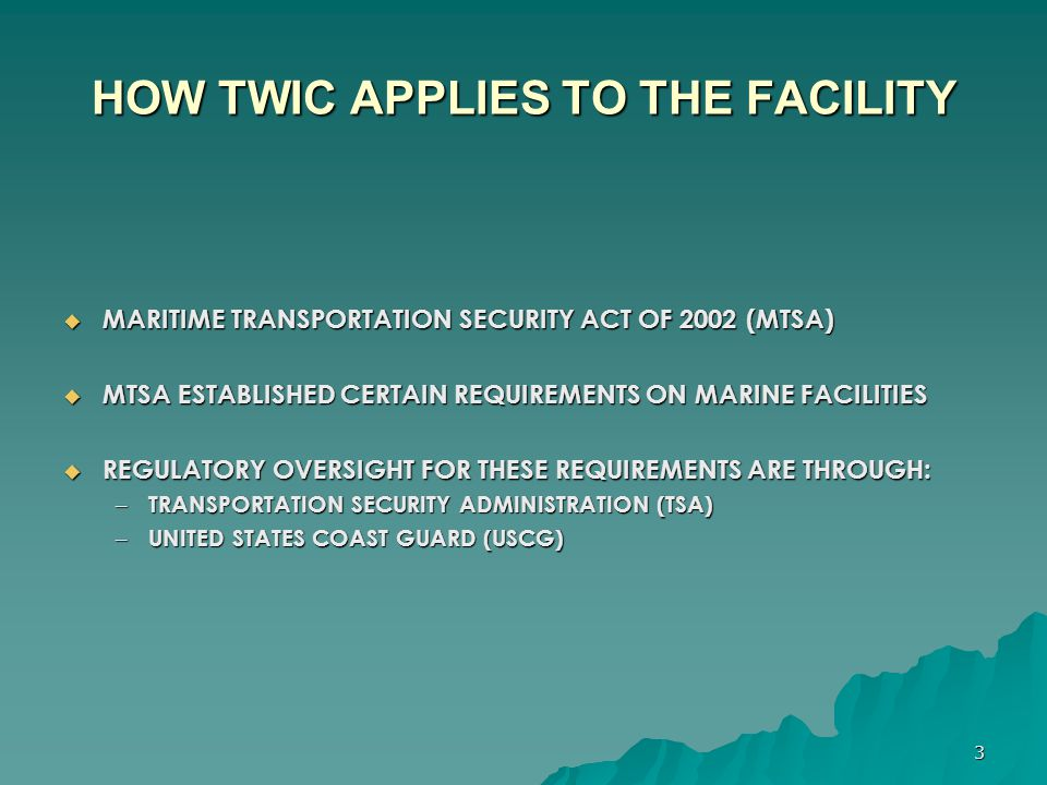 4 HOW TWIC APPLIES TO THE FACILITY  FACILITY REQUIREMENTS – DEVELOPMENT OF A FACILITY SECURITY PLAN (FSP) – CONTROL ACCESS TO THE FACILITY – ESTABLISH RESTRICTED AREAS WITHIN THE FACILITY – CONDUCT VEHICLE INSPECTIONS PRIOR TO ENTRY