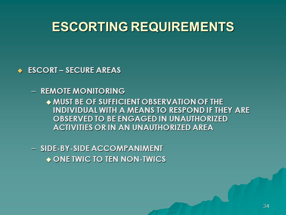 34 ESCORTING REQUIREMENTS  ESCORT – SECURE AREAS – REMOTE MONITORING  MUST BE OF SUFFICIENT OBSERVATION OF THE INDIVIDUAL WITH A MEANS TO RESPOND IF