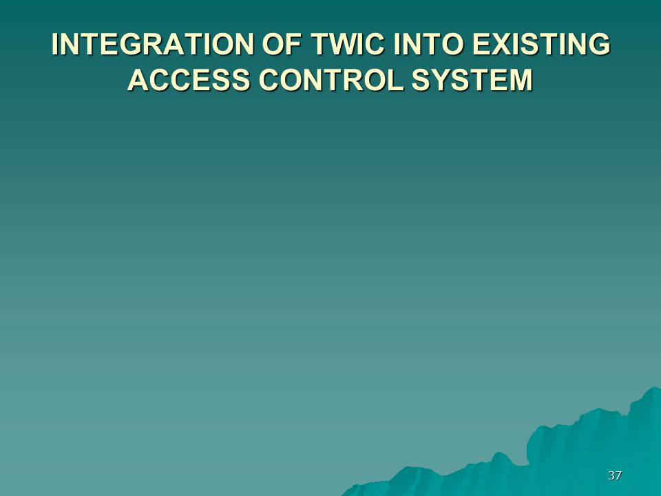 37 INTEGRATION OF TWIC INTO EXISTING ACCESS CONTROL SYSTEM