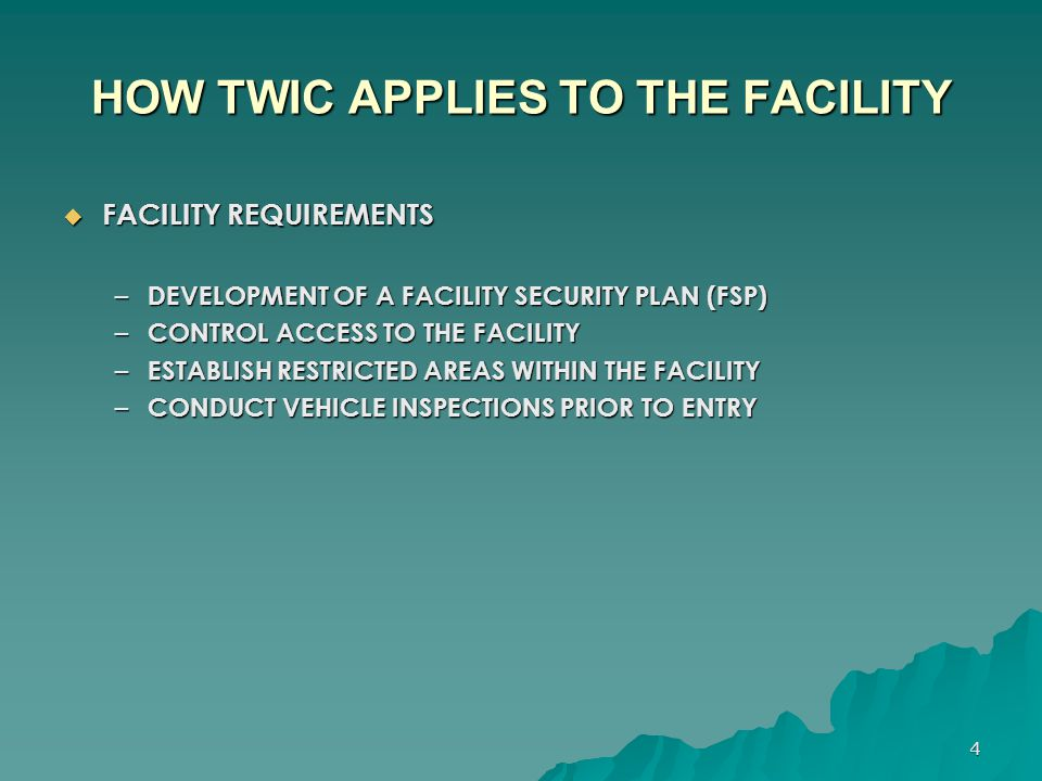 4 HOW TWIC APPLIES TO THE FACILITY  FACILITY REQUIREMENTS – DEVELOPMENT OF A FACILITY SECURITY PLAN (FSP) – CONTROL ACCESS TO THE FACILITY – ESTABLIS