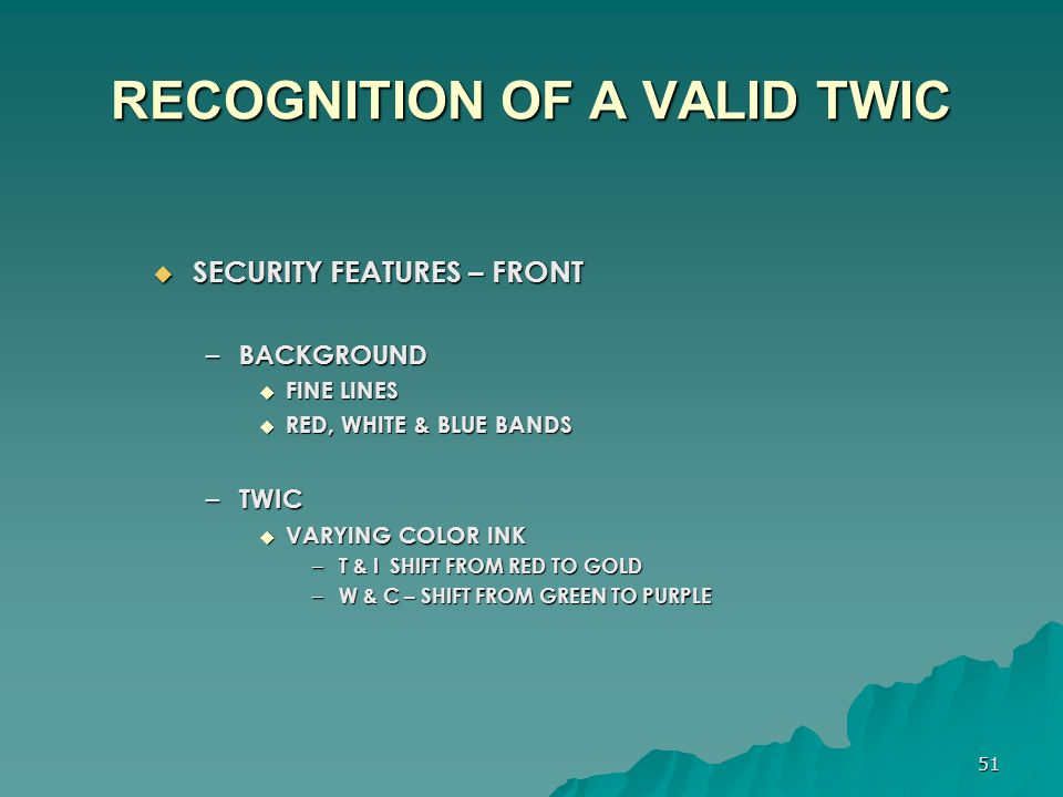 51 RECOGNITION OF A VALID TWIC  SECURITY FEATURES – FRONT – BACKGROUND  FINE LINES  RED, WHITE & BLUE BANDS – TWIC  VARYING COLOR INK – T & I SHIF