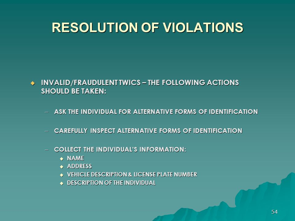 54 RESOLUTION OF VIOLATIONS  INVALID/FRAUDULENT TWICS – THE FOLLOWING ACTIONS SHOULD BE TAKEN: – ASK THE INDIVIDUAL FOR ALTERNATIVE FORMS OF IDENTIFI