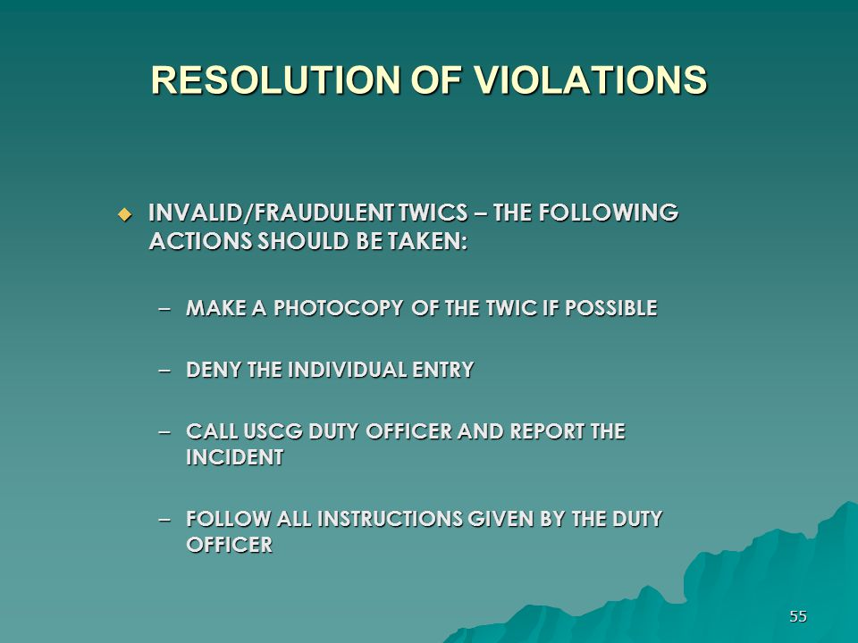 55 RESOLUTION OF VIOLATIONS  INVALID/FRAUDULENT TWICS – THE FOLLOWING ACTIONS SHOULD BE TAKEN: – MAKE A PHOTOCOPY OF THE TWIC IF POSSIBLE – DENY THE