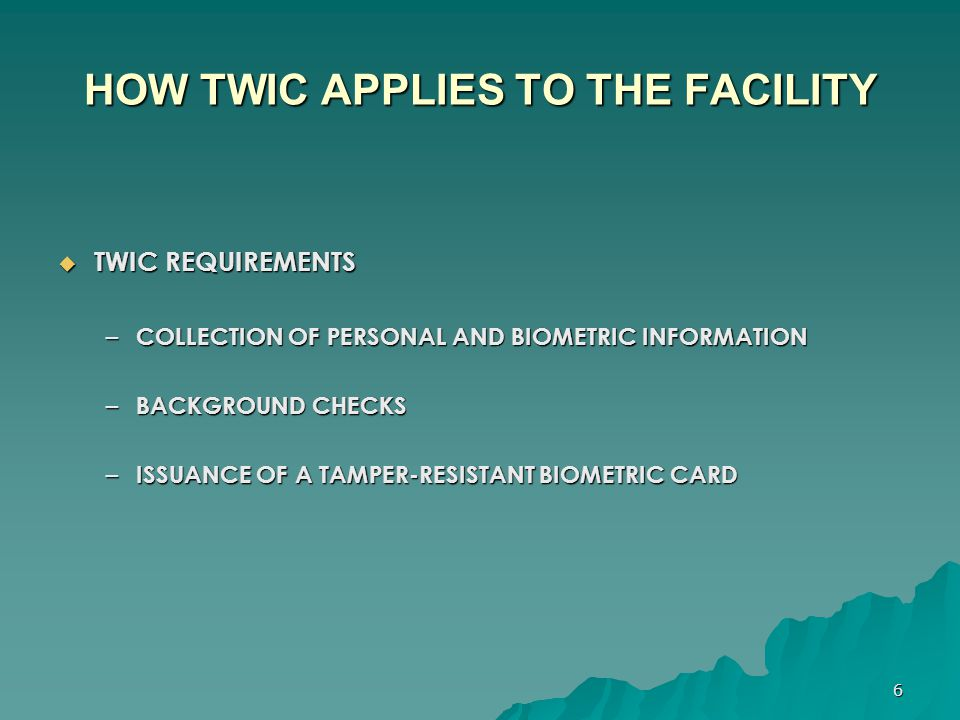 7 HOW TWIC APPLIES TO THE FACILITY  COLLECTION OF PERSONAL AND BIOMETRIC INFORMATION – COLLECTED THROUGH THE PRE-ENROLLMENT AND ENROLLMENT PROCESS – TYPE OF INFORMATION:  NAME, ADDRESS, DATE OF BIRTH, BIRTH LOCATION, WEIGHT & HEIGHT  EMPLOYER INFORMATION  FINGERPRINTS, PHOTOGRAPH