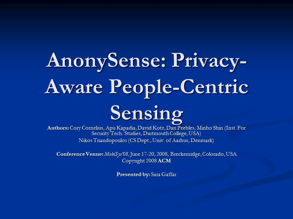AnonySense: Privacy- Aware People-Centric Sensing Authors: Cory Cornelius, Apu Kapadia, David Kotz, Dan Peebles, Minho Shin (Inst. For Security Tech.