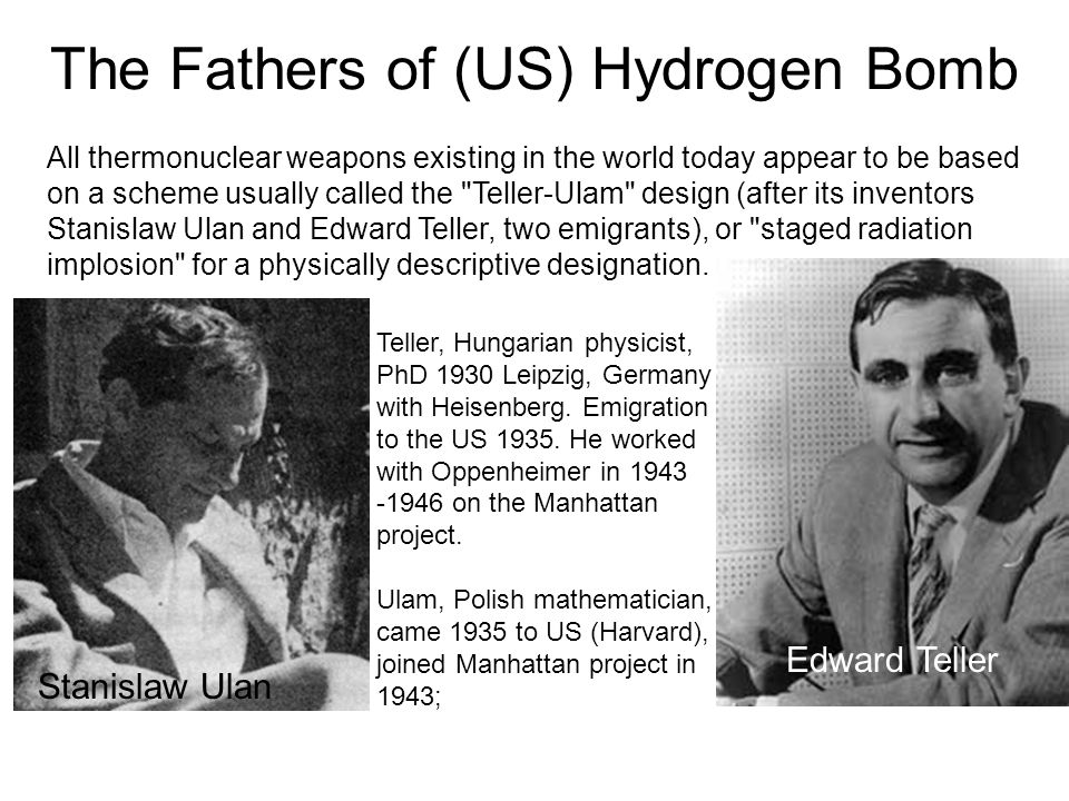 The Fathers of (US) Hydrogen Bomb All thermonuclear weapons existing in the world today appear to be based on a scheme usually called the Teller-Ulam design (after its inventors Stanislaw Ulan and Edward Teller, two emigrants), or staged radiation implosion for a physically descriptive designation.
