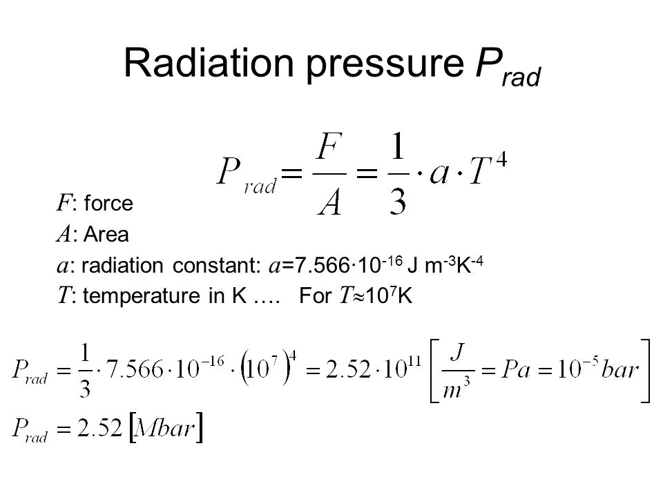 Radiation pressure P rad F : force A : Area a : radiation constant: a =7.566·10 -16 J m -3 K -4 T : temperature in K …. For T  10 7 K