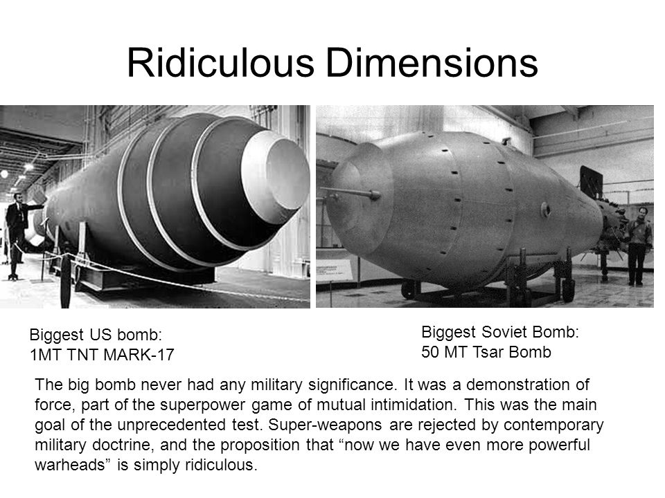 Ridiculous Dimensions Biggest US bomb: 1MT TNT MARK-17 Biggest Soviet Bomb: 50 MT Tsar Bomb The big bomb never had any military significance. It was a