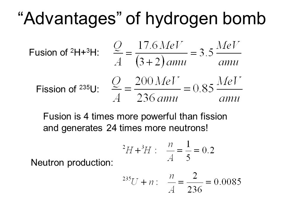 """""""Advantages"""" of hydrogen bomb Fusion of 2 H+ 3 H: Fission of 235 U: Fusion is 4 times more powerful than fission and generates 24 times more neutrons!"""