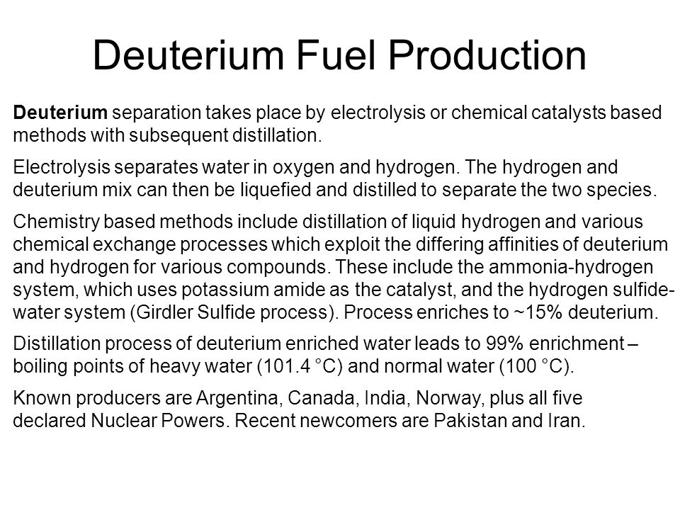 Deuterium Fuel Production Deuterium separation takes place by electrolysis or chemical catalysts based methods with subsequent distillation.