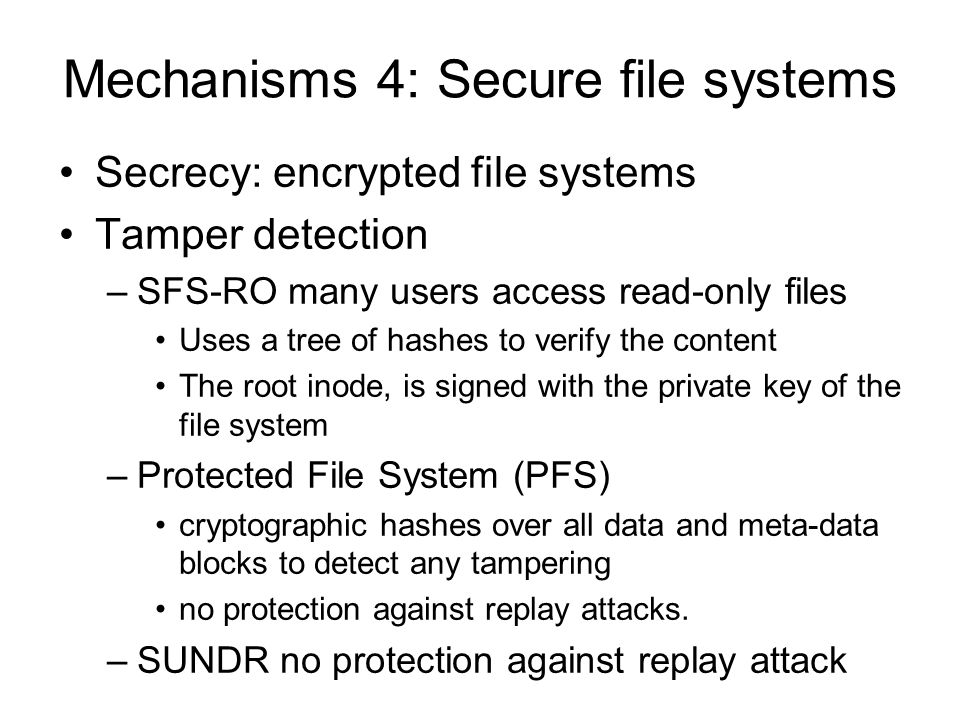 Mechanisms 4: Secure file systems Secrecy: encrypted file systems Tamper detection –SFS-RO many users access read-only files Uses a tree of hashes to verify the content The root inode, is signed with the private key of the file system –Protected File System (PFS) cryptographic hashes over all data and meta-data blocks to detect any tampering no protection against replay attacks.