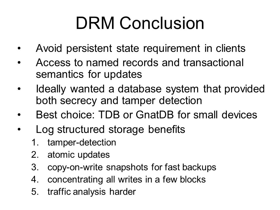 DRM Conclusion Avoid persistent state requirement in clients Access to named records and transactional semantics for updates Ideally wanted a database system that provided both secrecy and tamper detection Best choice: TDB or GnatDB for small devices Log structured storage benefits 1.tamper-detection 2.atomic updates 3.copy-on-write snapshots for fast backups 4.concentrating all writes in a few blocks 5.traffic analysis harder