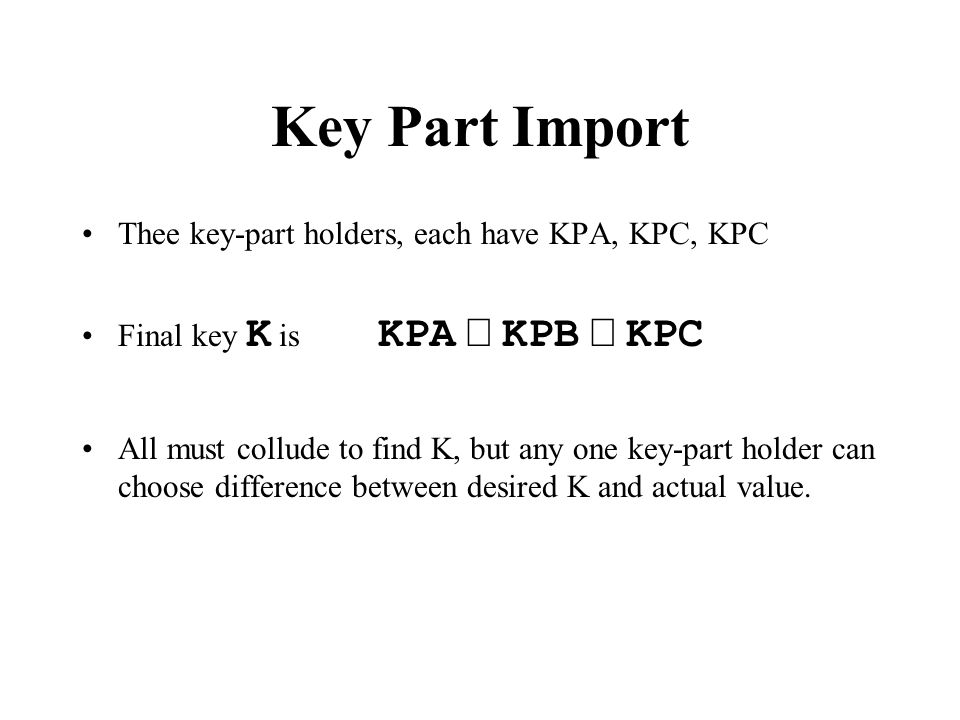 Key Part Import Thee key-part holders, each have KPA, KPC, KPC Final key K is KPA  KPB  KPC All must collude to find K, but any one key-part holder can choose difference between desired K and actual value.