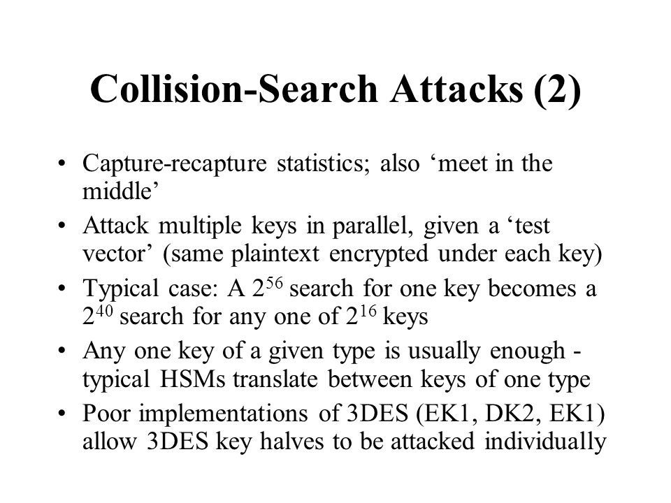 Collision-Search Attacks (2) Capture-recapture statistics; also 'meet in the middle' Attack multiple keys in parallel, given a 'test vector' (same plaintext encrypted under each key) Typical case: A 2 56 search for one key becomes a 2 40 search for any one of 2 16 keys Any one key of a given type is usually enough - typical HSMs translate between keys of one type Poor implementations of 3DES (EK1, DK2, EK1) allow 3DES key halves to be attacked individually