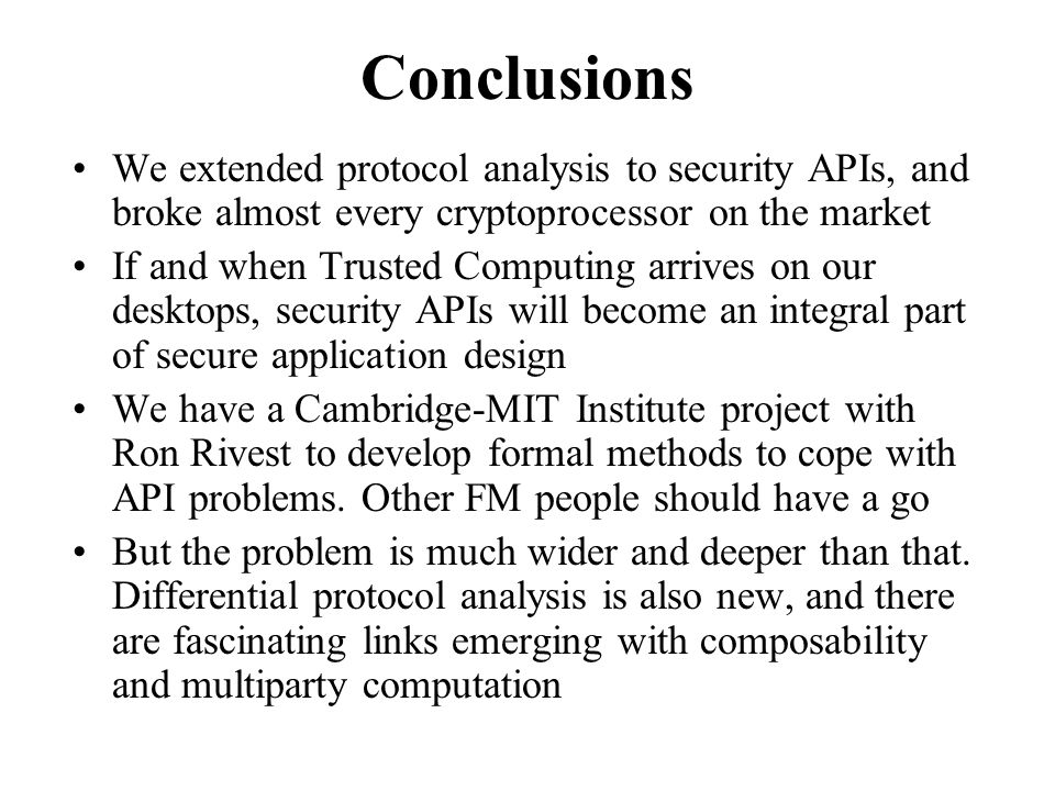 Conclusions We extended protocol analysis to security APIs, and broke almost every cryptoprocessor on the market If and when Trusted Computing arrives on our desktops, security APIs will become an integral part of secure application design We have a Cambridge-MIT Institute project with Ron Rivest to develop formal methods to cope with API problems.