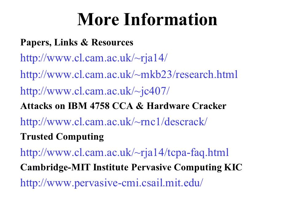 More Information Papers, Links & Resources http://www.cl.cam.ac.uk/~rja14/ http://www.cl.cam.ac.uk/~mkb23/research.html http://www.cl.cam.ac.uk/~jc407/ Attacks on IBM 4758 CCA & Hardware Cracker http://www.cl.cam.ac.uk/~rnc1/descrack/ Trusted Computing http://www.cl.cam.ac.uk/~rja14/tcpa-faq.html Cambridge-MIT Institute Pervasive Computing KIC http://www.pervasive-cmi.csail.mit.edu/