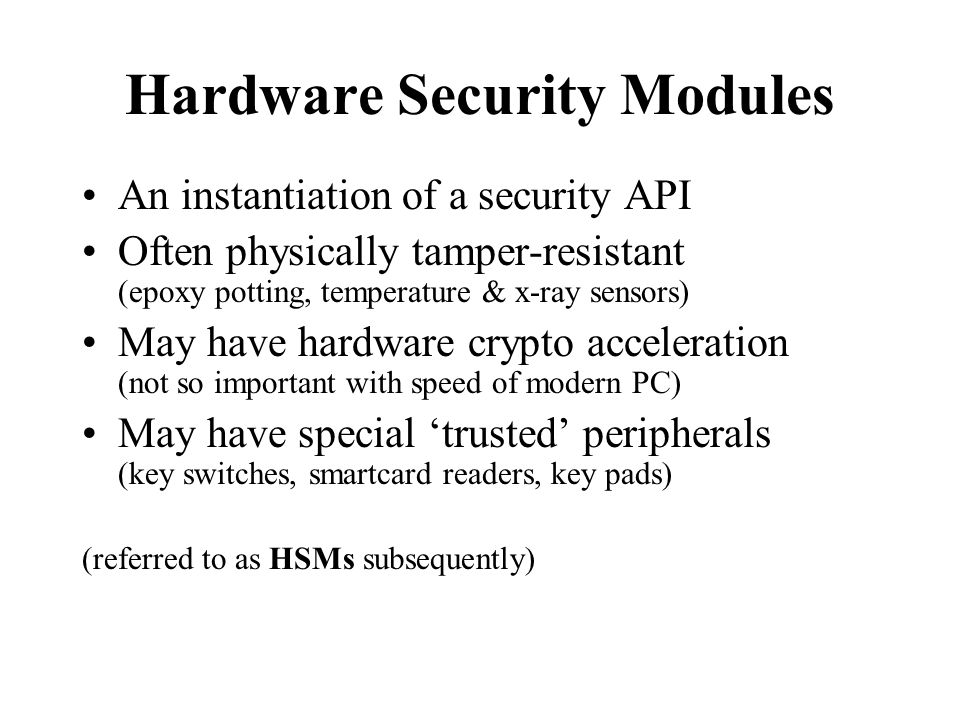 Hardware Security Modules An instantiation of a security API Often physically tamper-resistant (epoxy potting, temperature & x-ray sensors) May have hardware crypto acceleration (not so important with speed of modern PC) May have special 'trusted' peripherals (key switches, smartcard readers, key pads) (referred to as HSMs subsequently)