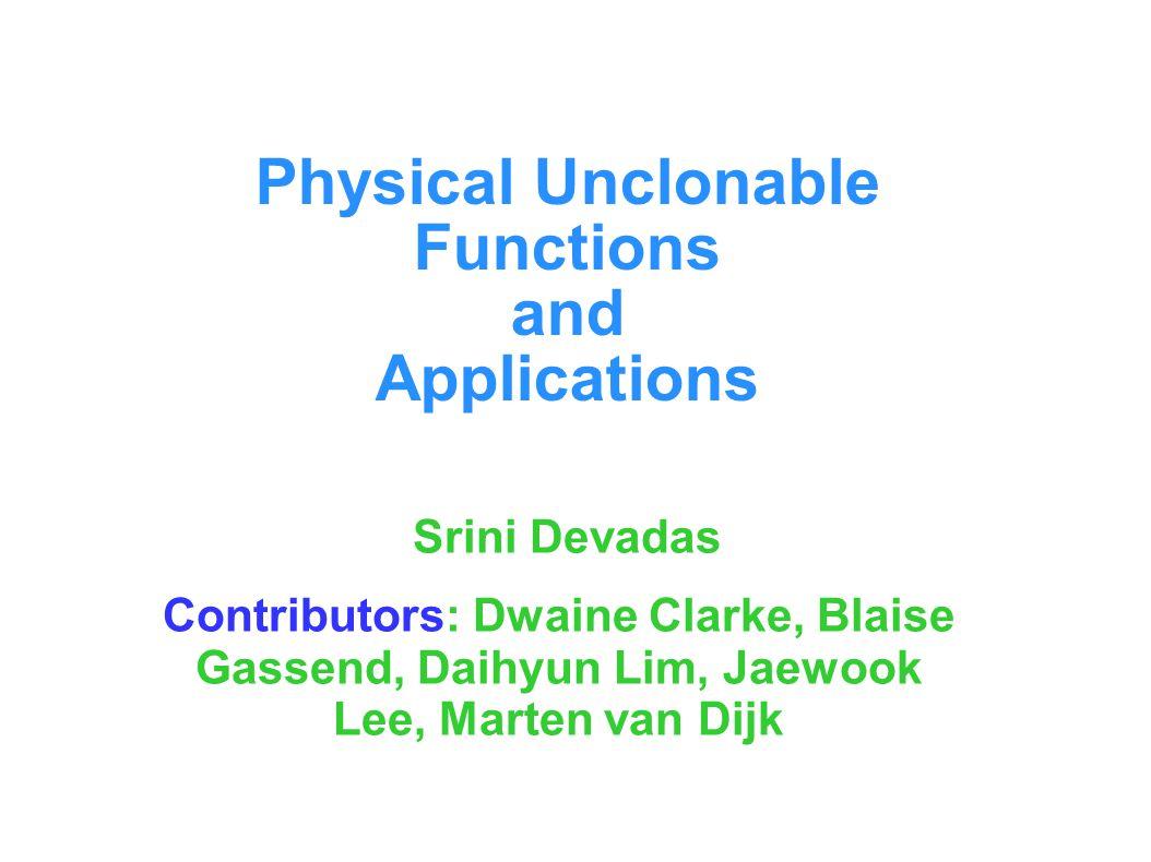 Physical Unclonable Functions and Applications Srini Devadas Contributors: Dwaine Clarke, Blaise Gassend, Daihyun Lim, Jaewook Lee, Marten van Dijk