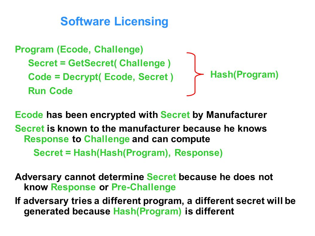 Software Licensing Program (Ecode, Challenge) Secret = GetSecret( Challenge ) Code = Decrypt( Ecode, Secret ) Run Code Ecode has been encrypted with Secret by Manufacturer Secret is known to the manufacturer because he knows Response to Challenge and can compute Secret = Hash(Hash(Program), Response) Adversary cannot determine Secret because he does not know Response or Pre-Challenge If adversary tries a different program, a different secret will be generated because Hash(Program) is different Hash(Program)