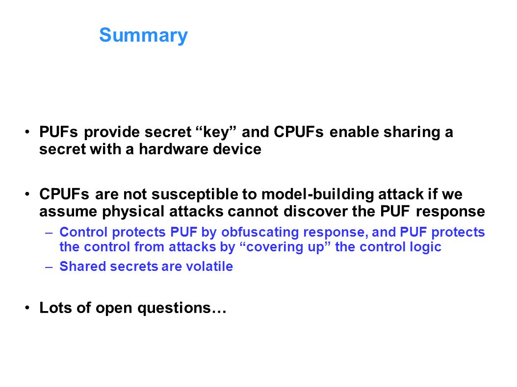 Summary PUFs provide secret key and CPUFs enable sharing a secret with a hardware device CPUFs are not susceptible to model-building attack if we assume physical attacks cannot discover the PUF response –Control protects PUF by obfuscating response, and PUF protects the control from attacks by covering up the control logic –Shared secrets are volatile Lots of open questions…