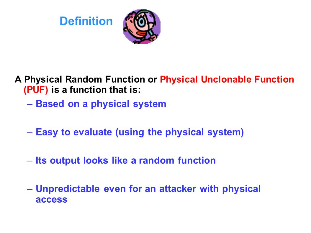 Definition A Physical Random Function or Physical Unclonable Function (PUF) is a function that is: –Based on a physical system –Easy to evaluate (using the physical system) –Its output looks like a random function –Unpredictable even for an attacker with physical access