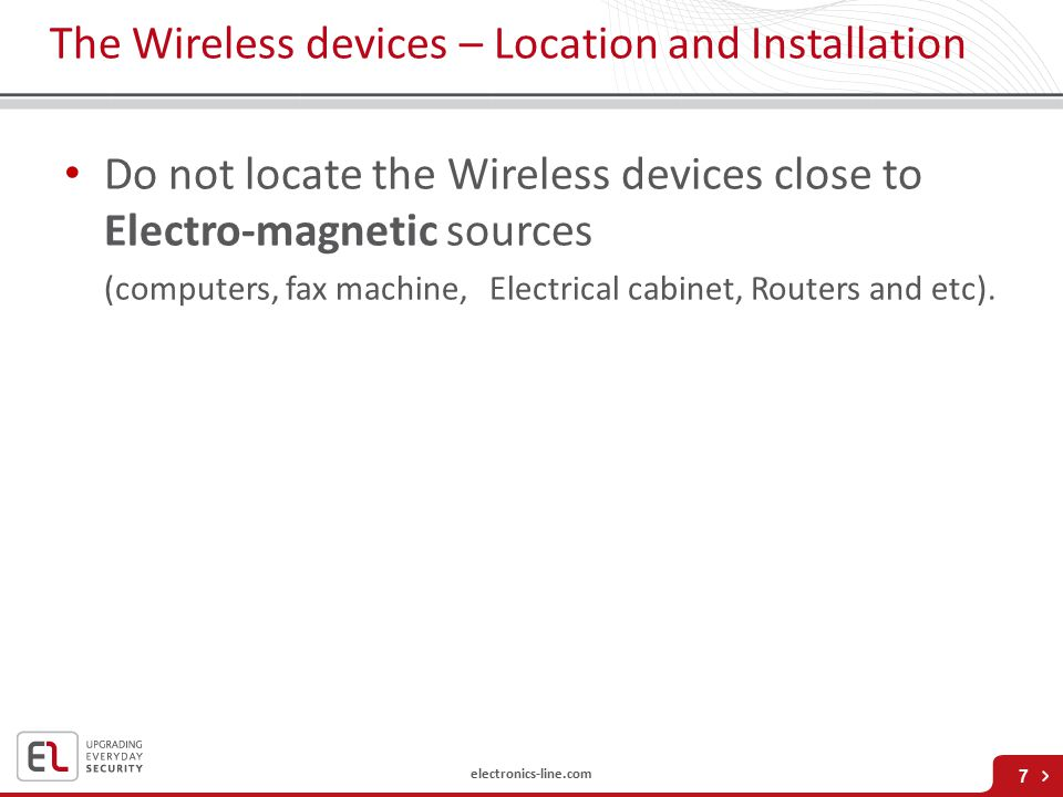 electronics-line.com The Wireless devices – Location and Installation Do not locate the Wireless devices close to Electro-magnetic sources (computers, fax machine, Electrical cabinet, Routers and etc).