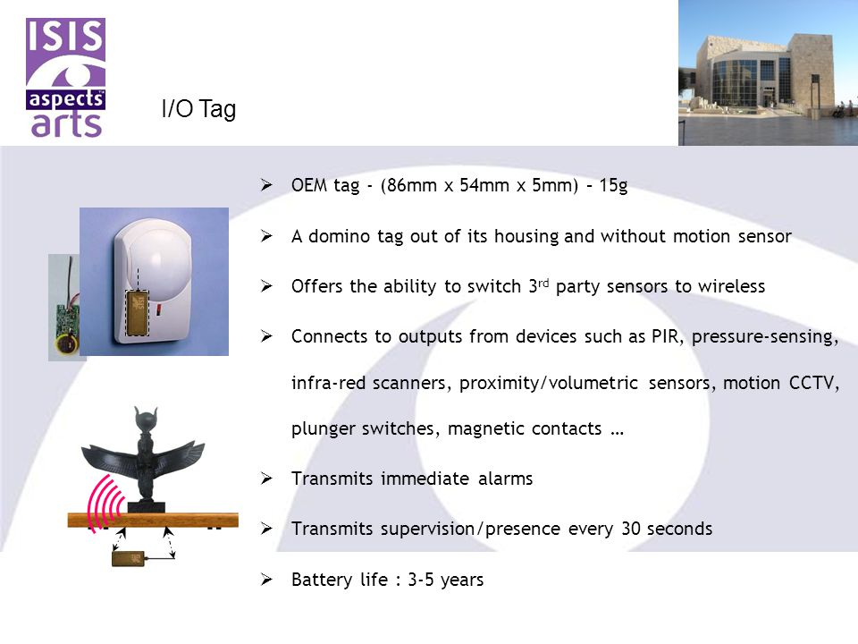  OEM tag - (86mm x 54mm x 5mm) – 15g  A domino tag out of its housing and without motion sensor  Offers the ability to switch 3 rd party sensors to wireless  Connects to outputs from devices such as PIR, pressure-sensing, infra-red scanners, proximity/volumetric sensors, motion CCTV, plunger switches, magnetic contacts …  Transmits immediate alarms  Transmits supervision/presence every 30 seconds  Battery life : 3-5 years I/O Tag