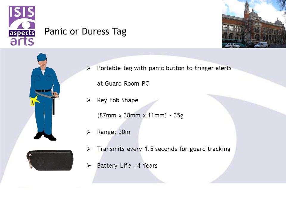  Portable tag with panic button to trigger alerts at Guard Room PC  Key Fob Shape (87mm x 38mm x 11mm) - 35g  Range: 30m  Transmits every 1.5 seconds for guard tracking  Battery Life : 4 Years Panic or Duress Tag