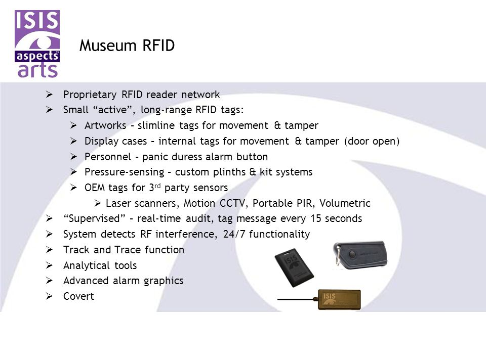 Museum RFID  Proprietary RFID reader network  Small active , long-range RFID tags:  Artworks – slimline tags for movement & tamper  Display cases – internal tags for movement & tamper (door open)  Personnel – panic duress alarm button  Pressure-sensing – custom plinths & kit systems  OEM tags for 3 rd party sensors  Laser scanners, Motion CCTV, Portable PIR, Volumetric  Supervised – real-time audit, tag message every 15 seconds  System detects RF interference, 24/7 functionality  Track and Trace function  Analytical tools  Advanced alarm graphics  Covert