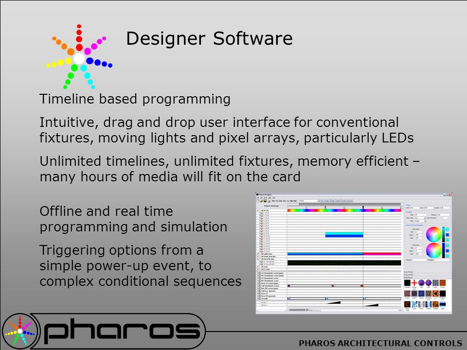 PHAROS ARCHITECTURAL CONTROLS Designer Software Timeline based programming Intuitive, drag and drop user interface for conventional fixtures, moving lights and pixel arrays, particularly LEDs Unlimited timelines, unlimited fixtures, memory efficient – many hours of media will fit on the card Offline and real time programming and simulation Triggering options from a simple power-up event, to complex conditional sequences