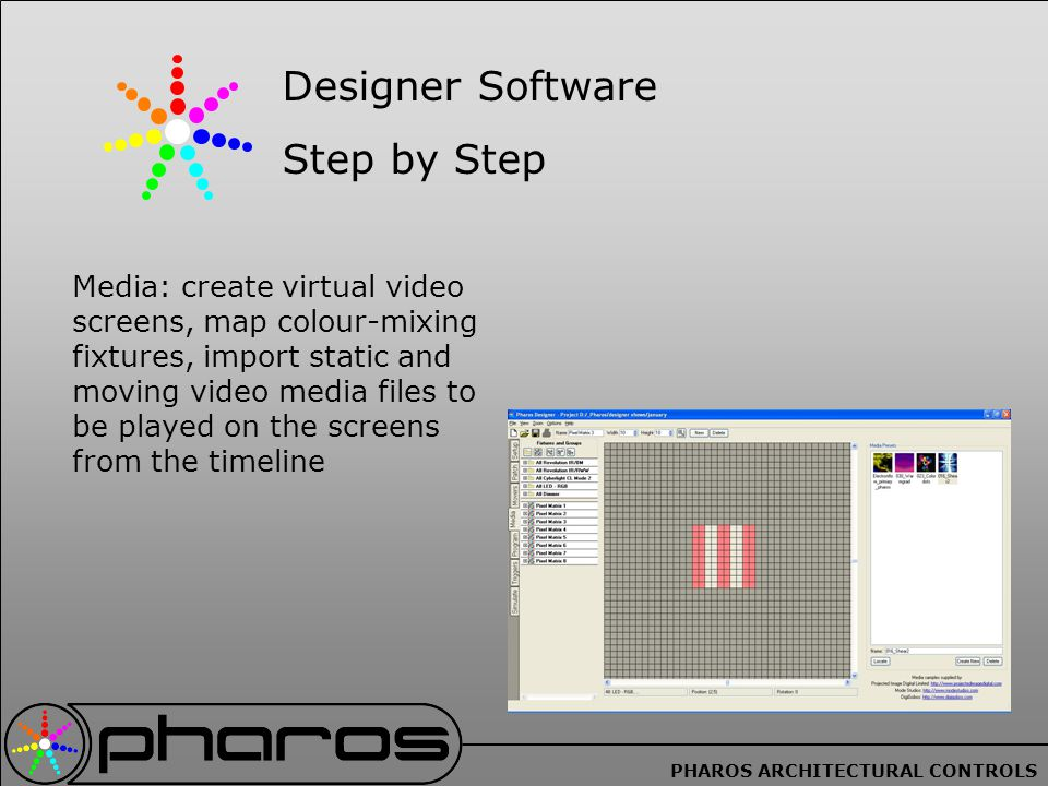 PHAROS ARCHITECTURAL CONTROLS Media: create virtual video screens, map colour-mixing fixtures, import static and moving video media files to be played on the screens from the timeline Designer Software Step by Step