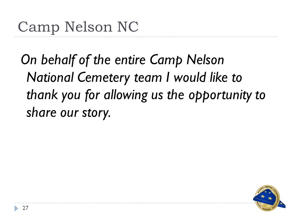 Camp Nelson NC 27 On behalf of the entire Camp Nelson National Cemetery team I would like to thank you for allowing us the opportunity to share our story.