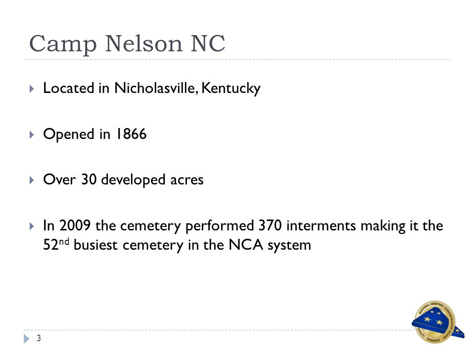 Camp Nelson NC 3  Located in Nicholasville, Kentucky  Opened in 1866  Over 30 developed acres  In 2009 the cemetery performed 370 interments making it the 52 nd busiest cemetery in the NCA system