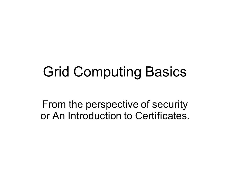 Grid Computing Basics From the perspective of security or An Introduction to Certificates.