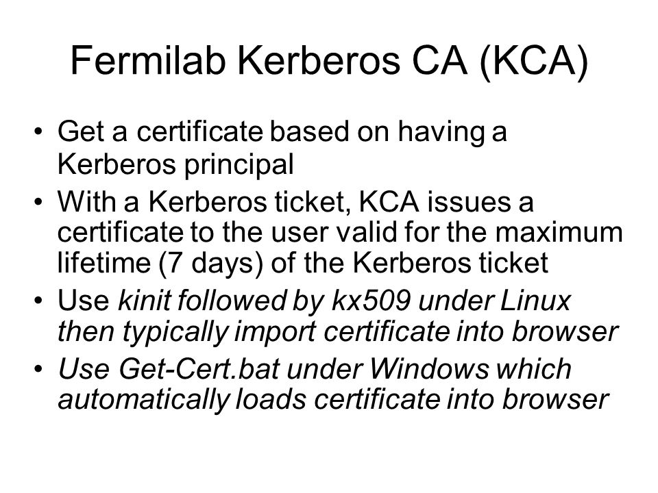 Fermilab Kerberos CA (KCA) Get a certificate based on having a Kerberos principal With a Kerberos ticket, KCA issues a certificate to the user valid f