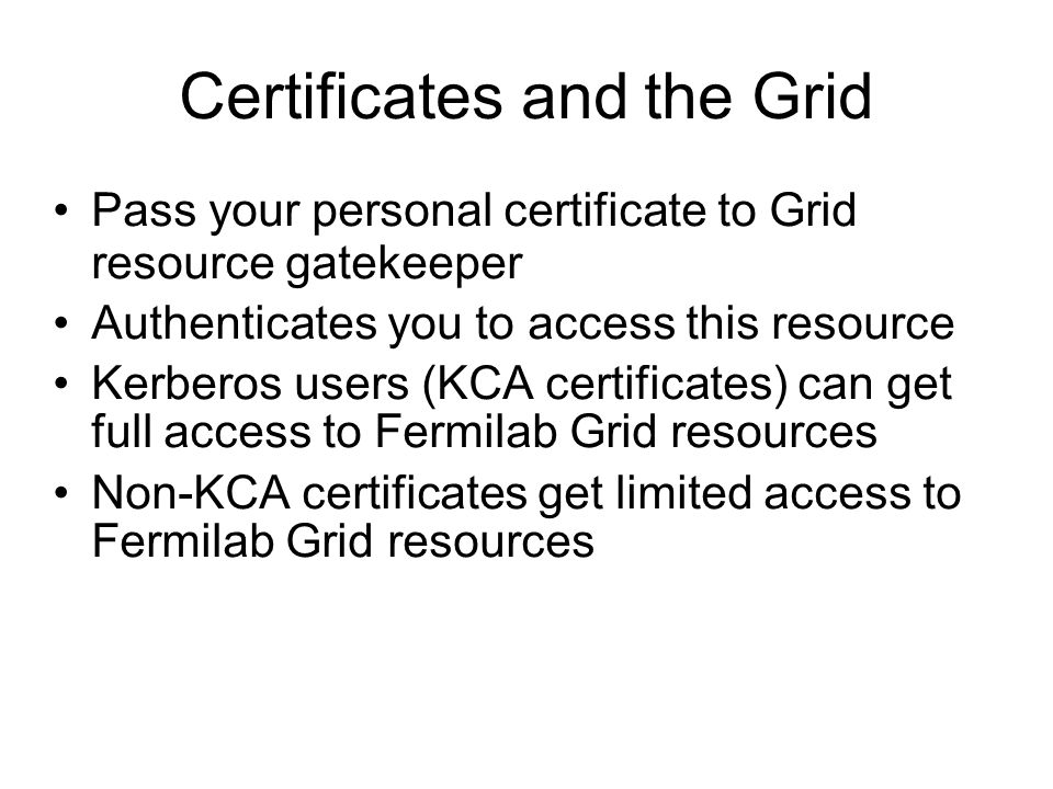 Certificates and the Grid Pass your personal certificate to Grid resource gatekeeper Authenticates you to access this resource Kerberos users (KCA certificates) can get full access to Fermilab Grid resources Non-KCA certificates get limited access to Fermilab Grid resources