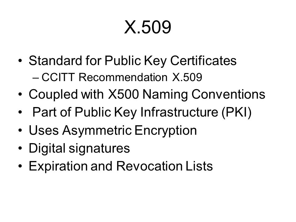 X.509 Standard for Public Key Certificates –CCITT Recommendation X.509 Coupled with X500 Naming Conventions Part of Public Key Infrastructure (PKI) Us