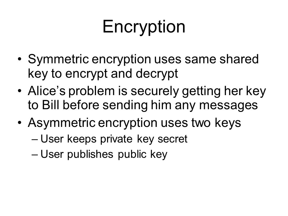 Encryption Symmetric encryption uses same shared key to encrypt and decrypt Alice's problem is securely getting her key to Bill before sending him any messages Asymmetric encryption uses two keys –User keeps private key secret –User publishes public key