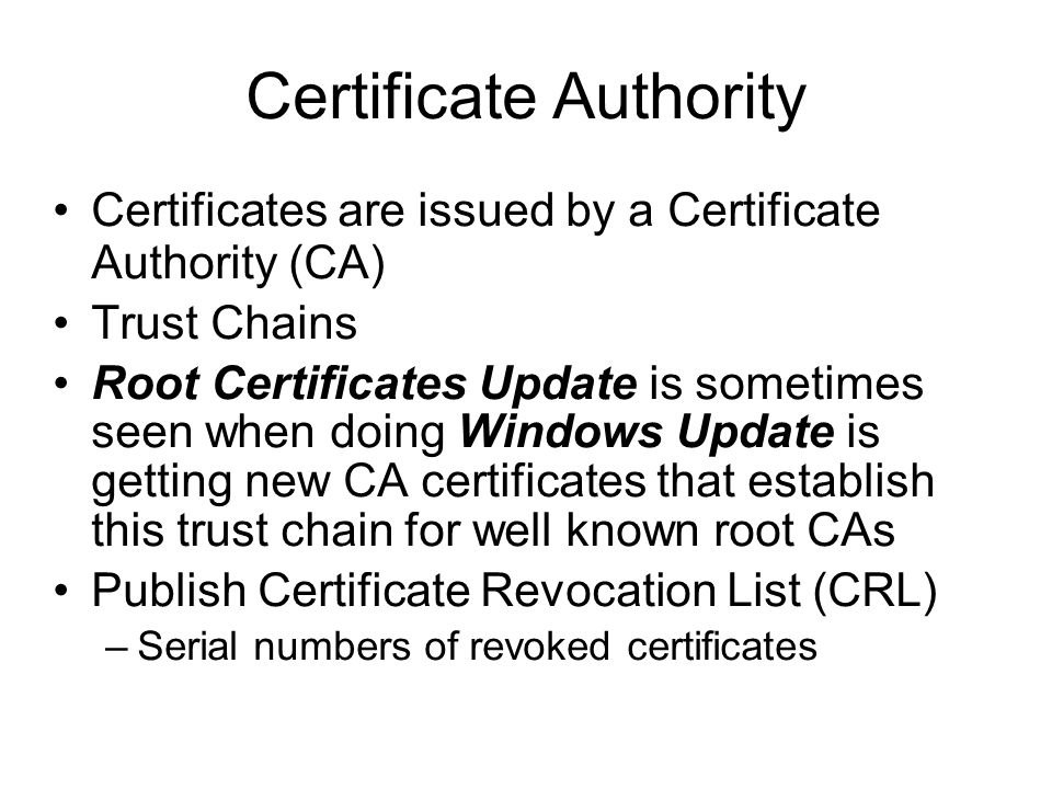 Certificate Authority Certificates are issued by a Certificate Authority (CA) Trust Chains Root Certificates Update is sometimes seen when doing Windows Update is getting new CA certificates that establish this trust chain for well known root CAs Publish Certificate Revocation List (CRL) –Serial numbers of revoked certificates